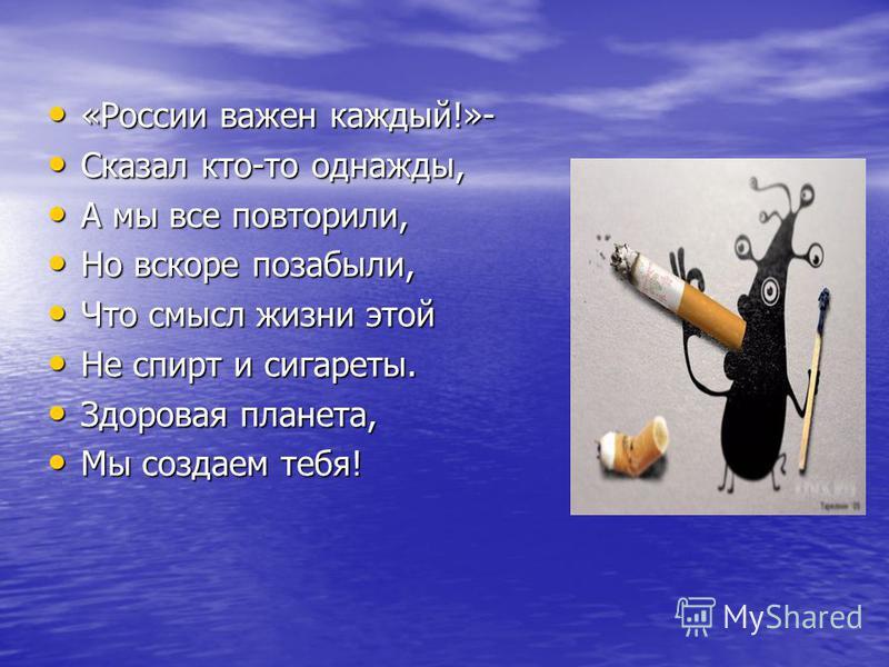 «России важен каждый!»- «России важен каждый!»- Сказал кто-то однажды, Сказал кто-то однажды, А мы все повторили, А мы все повторили, Но вскоре позабыли, Но вскоре позабыли, Что смысл жизни этой Что смысл жизни этой Не спирт и сигареты. Не спирт и си