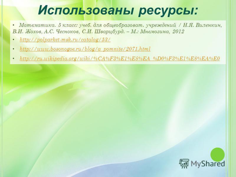 Математика. 5 класс: учеб. для общеобразоват. учреждений / Н.Я. Виленкин, В.И. Жохов, А.С. Чесноков, С.И. Шварцбурд. – М.: Мнемозина, 2012 http://polparket-msk.ru/catalog/53/ http://www.bosonogoe.ru/blog/a_pomnite/2071. html http://ru.wikipedia.org/w