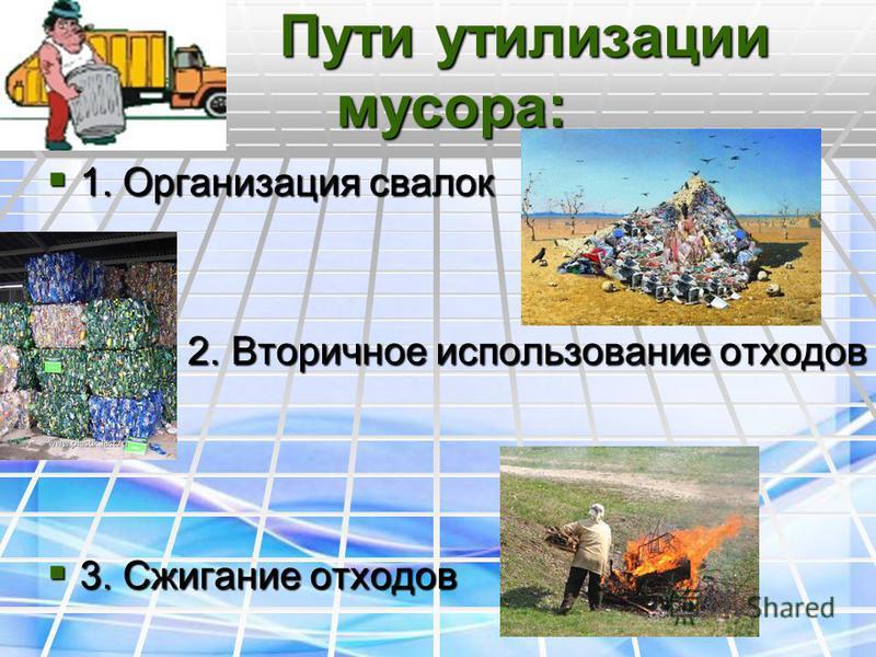 Пути утилизации мусора: Пути утилизации мусора: 1. Организация свалок 1. Организация свалок 2. Вторичное использование отходов 2. Вторичное использование отходов 3. Сжигание отходов 3. Сжигание отходов