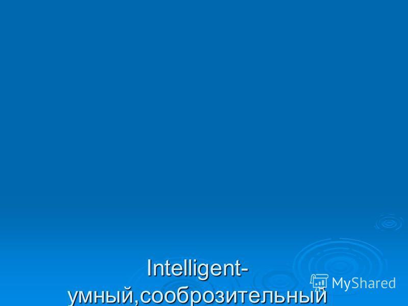 Intelligent- умный,сообразительный