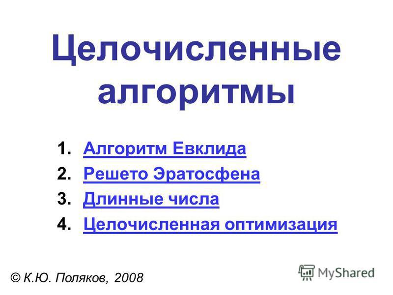 Целочисленные алгоритмы © К.Ю. Поляков, 2008 1. Алгоритм Евклида Алгоритм Евклида 2. Решето Эратосфена Решето Эратосфена 3. Длинные числа Длинные числа 4. Целочисленная оптимизация Целочисленная оптимизация