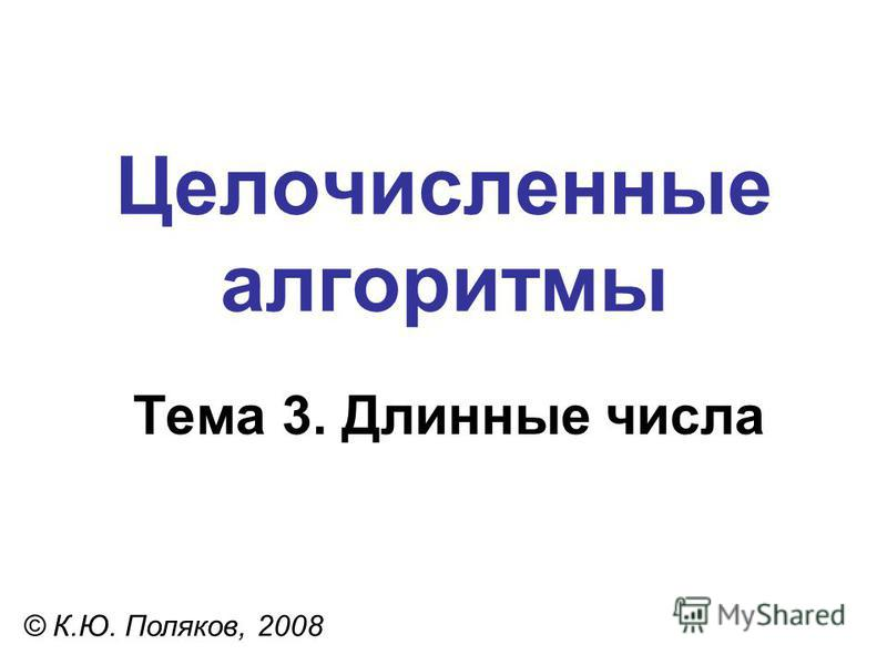 Целочисленные алгоритмы Тема 3. Длинные числа © К.Ю. Поляков, 2008