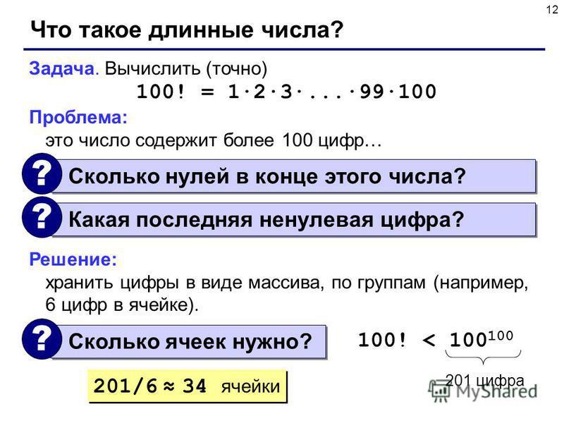 12 Что такое длинные числа? Задача. Вычислить (точно) 100! = 1·2·3·...·99·100 Проблема: это число содержит более 100 цифр… Решение: хранить цифры в виде массива, по группам (например, 6 цифр в ячейке). Сколько нулей в конце этого числа? ? Какая после