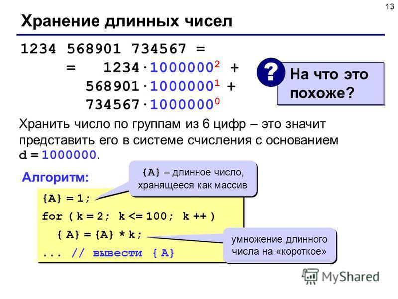 13 Хранение длинных чисел 1234 568901 734567 = = 1234·1000000 2 + 568901·1000000 1 + 734567·1000000 0 Хранить число по группам из 6 цифр – это значит представить его в системе счисления с основанием d = 1000000. {A} = 1; for ( k = 2; k <= 100; k ++ )