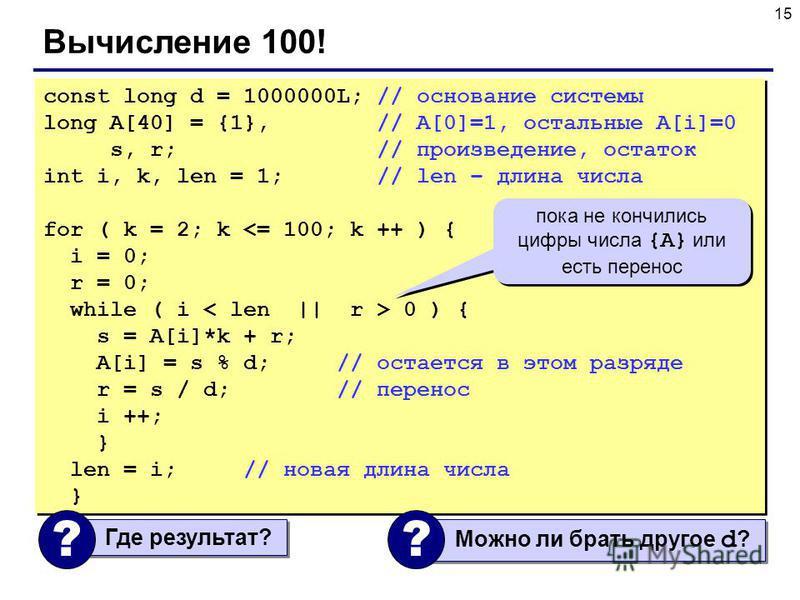 15 Вычисление 100! const long d = 1000000L; // основание системы long A[40] = {1}, // A[0]=1, остальные A[i]=0 s, r; // произведение, остаток int i, k, len = 1; // len – длина числа for ( k = 2; k <= 100; k ++ ) { i = 0; r = 0; while ( i 0 ) { s = A[