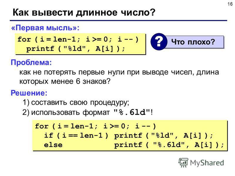 16 Как вывести длинное число? «Первая мысль»: for ( i = len-1; i >= 0; i -- ) printf (