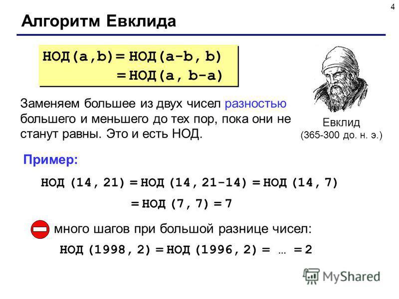 4 Алгоритм Евклида Евклид (365-300 до. н. э.) НОД(a,b)= НОД(a-b, b) = НОД(a, b-a) НОД(a,b)= НОД(a-b, b) = НОД(a, b-a) Заменяем большее из двух чисел разностью большего и меньшего до тех пор, пока они не станут равны. Это и есть НОД. НОД (14, 21) = НО