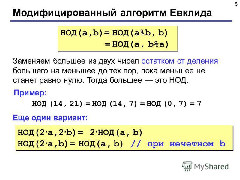 5 Модифицированный алгоритм Евклида НОД(a,b)= НОД(a%b, b) = НОД(a, b%a) НОД(a,b)= НОД(a%b, b) = НОД(a, b%a) Заменяем большее из двух чисел остатком от деления большего на меньшее до тех пор, пока меньшее не станет равно нулю. Тогда большее это НОД. Н