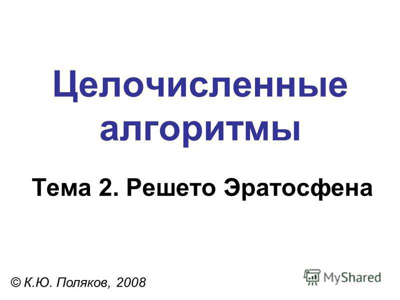 Целочисленные алгоритмы Тема 2. Решето Эратосфена © К.Ю. Поляков, 2008