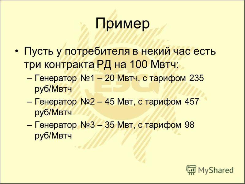 Пример Пусть у потребителя в некий час есть три контракта РД на 100 Мвтч: –Генератор 1 – 20 Мвтч, с тарифом 235 руб/Мвтч –Генератор 2 – 45 Мвт, с тарифом 457 руб/Мвтч –Генератор 3 – 35 Мвт, с тарифом 98 руб/Мвтч