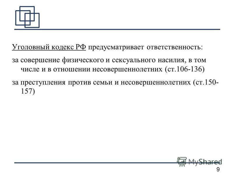 9 Уголовный кодекс РФ предусматривает ответственность: за совершение физического и сексуального насилия, в том числе и в отношении несовершеннолетних (ст.106-136) за преступления против семьи и несовершеннолетних (ст.150- 157)