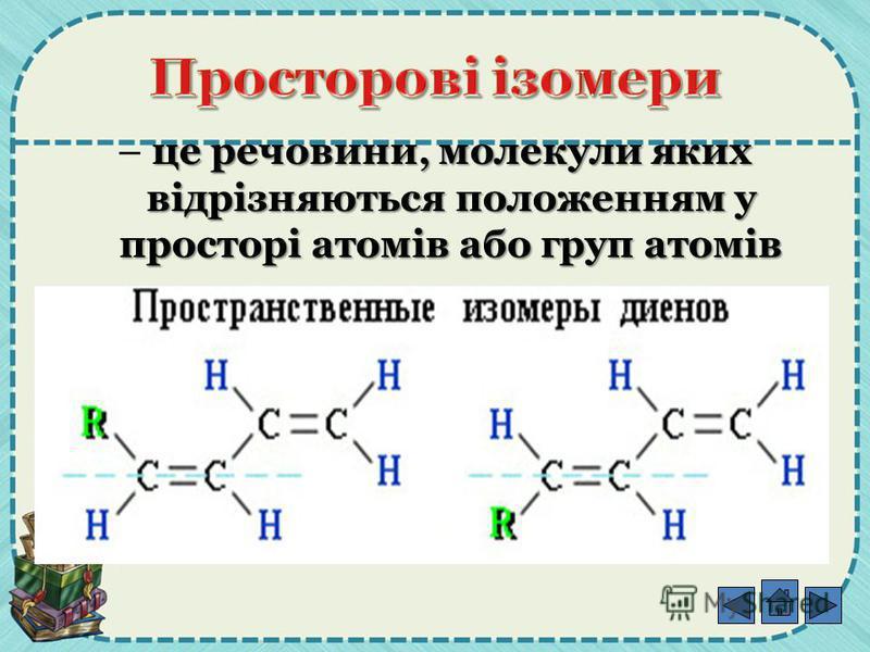 це речовини, молекули яких відрізняються положенням у просторі атомів або груп атомів – це речовини, молекули яких відрізняються положенням у просторі атомів або груп атомів