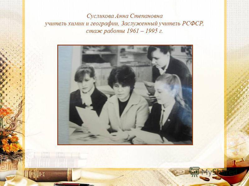 Сусликова Анна Степановна учитель химии и географии, Заслуженный учитель РСФСР, стаж работы 1961 – 1995 г.