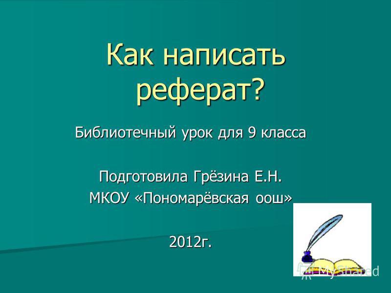Как написать реферат? Библиотечный урок для 9 класса Подготовила Грёзина Е.Н. МКОУ «Пономарёвская оош» 2012 г.