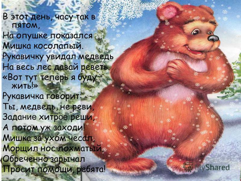 В этот день, часу так в пятом, На опушке показался Мишка косолапый. Рукавичку увидал медведь На весь лес давай реветь. «Вот тут теперь я буду жить!» Рукавичка говорит: Ты, медведь, не реви, Задание хитрое реши, А потом уж заходи! Мишка за ухом чесал,