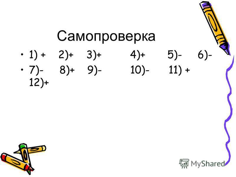 Самопроверка 1) + 2)+ 3)+ 4)+ 5)- 6)- 7)- 8)+ 9)- 10)- 11) + 12)+