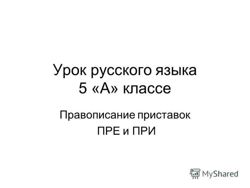 Урок русского языка 5 «А» классе Правописание приставок ПРЕ и ПРИ