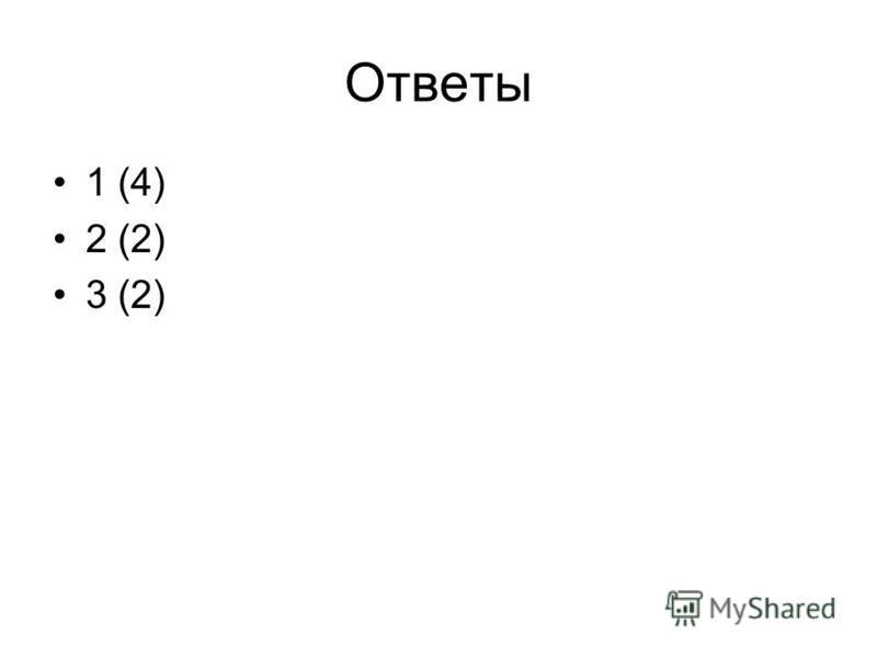Ответы 1 (4) 2 (2) 3 (2)