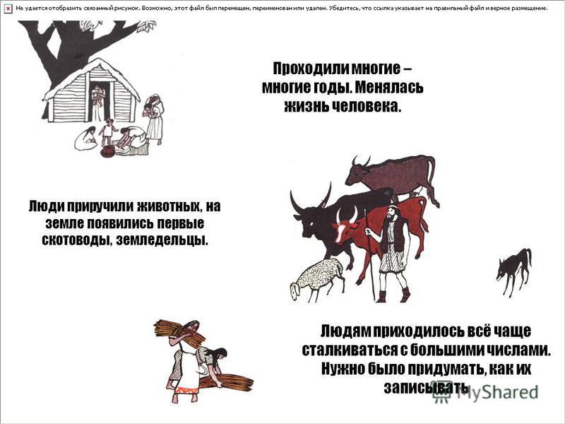 Проходили многие – многие годы. Менялась жизнь человека. Людям приходилось всё чаще сталкиваться с большими числами. Нужно было придумать, как их записывать Люди приручили животных, на земле появились первые скотоводы, земледельцы.
