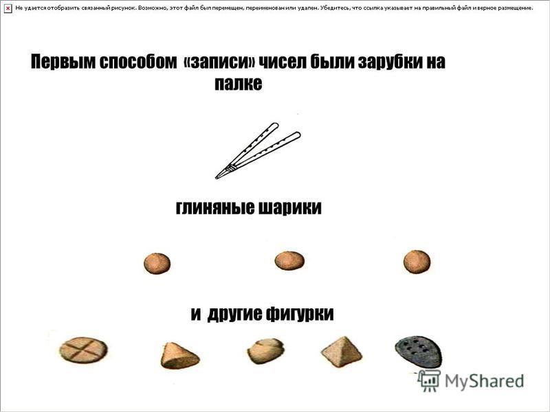 Первым способом «записи» чисел были зарубки на палке глиняные шарики и другие фигурки