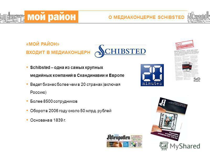 О МЕДИАКОНЦЕРНЕ SCHIBSTED «МОЙ РАЙОН» ВХОДИТ В МЕДИАКОНЦЕРН Schibsted – одна из самых крупных медийных компаний в Скандинавии и Европе Ведет бизнес более чем в 20 странах (включая Россию) Более 8500 сотрудников Оборот в 2006 году около 50 млрд. рубле