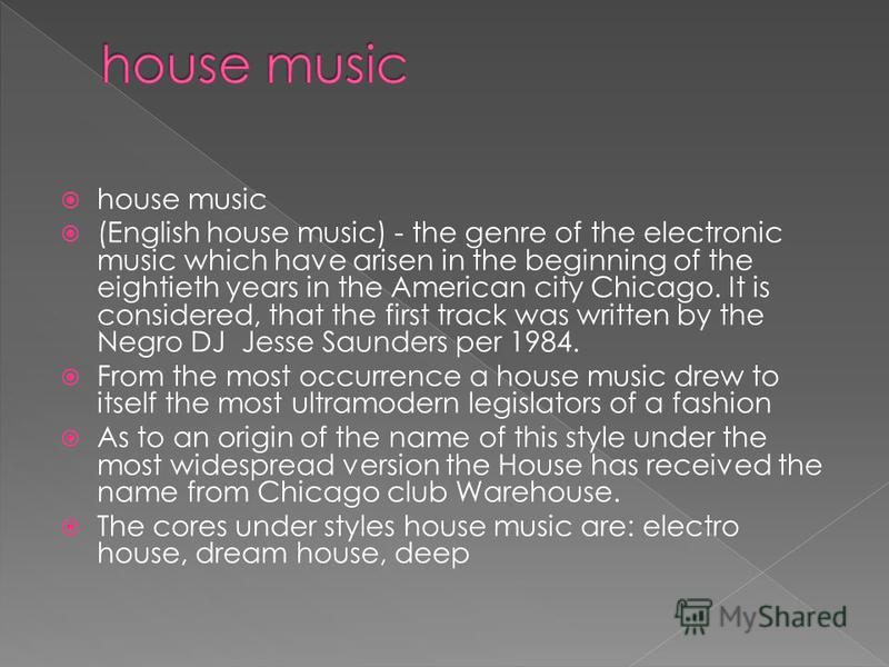 house music (English house music) - the genre of the electronic music which have arisen in the beginning of the eightieth years in the American city Chicago. It is considered, that the first track was written by the Negro DJ Jesse Saunders per 1984.