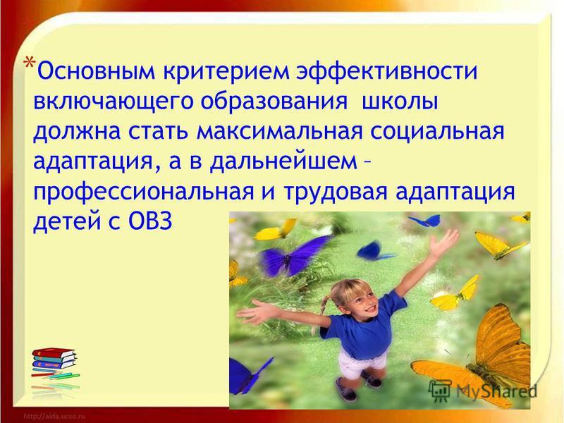 * * Основным критерием эффективности включающего образования школы должна стать максимальная социальная адаптация, а в дальнейшем – профессиональная и трудовая адаптация детей с ОВЗ