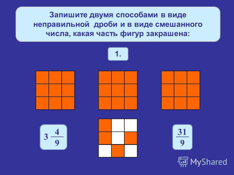 Запишите двумя способами в виде неправильной дроби и в виде смешанного числа, какая часть фигур закрашена: 1. 4 9 3 31 9