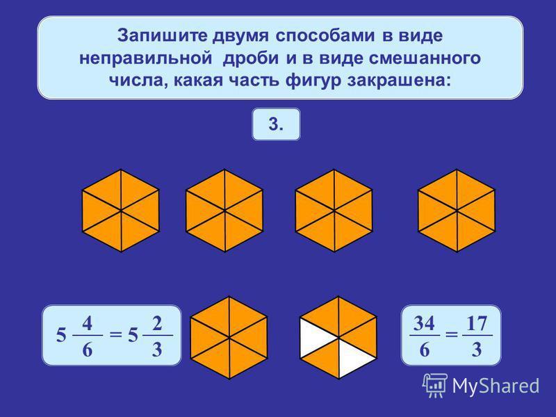 Запишите двумя способами в виде неправильной дроби и в виде смешанного числа, какая часть фигур закрашена: 3. 4 6 5 = 5 2 3 34 6 = 17 3