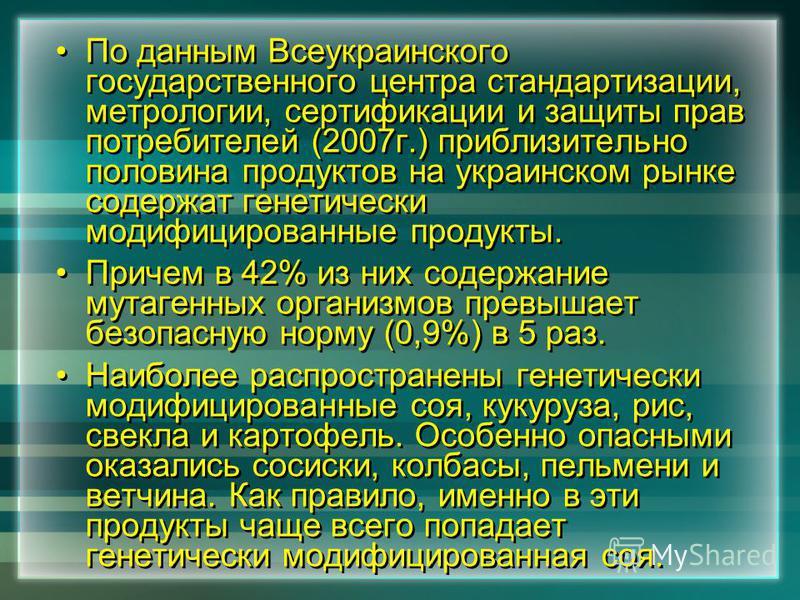 По данным Всеукраинского государственного центра стандартизации, метрологии, сертификации и защиты прав потребителей (2007 г.) приблизительно половина продуктов на украинском рынке содержат генетически модифицированные продукты. Причем в 42% из них с