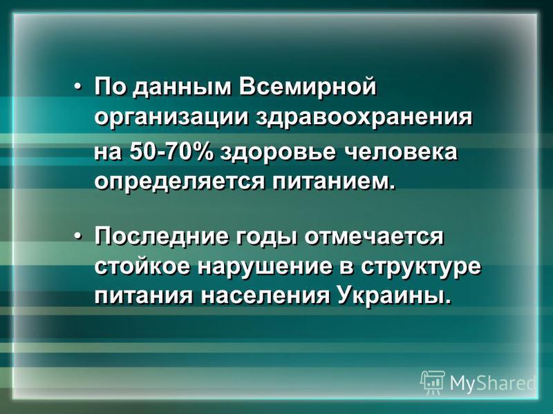 По данным Всемирной организации здравоохранения на 50-70% здоровье человека определяется питанием. Последние годы отмечается стойкое нарушение в структуре питания населения Украины. По данным Всемирной организации здравоохранения на 50-70% здоровье ч