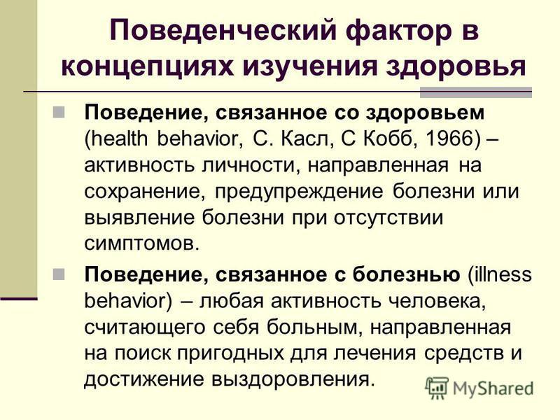 Поведенческий фактор в концепциях изучения здоровья Поведение, связанное со здоровьем (health behavior, С. Касл, С Кобб, 1966) – активность личности, направленная на сохранение, предупреждение болезни или выявление болезни при отсутствии симптомов. П