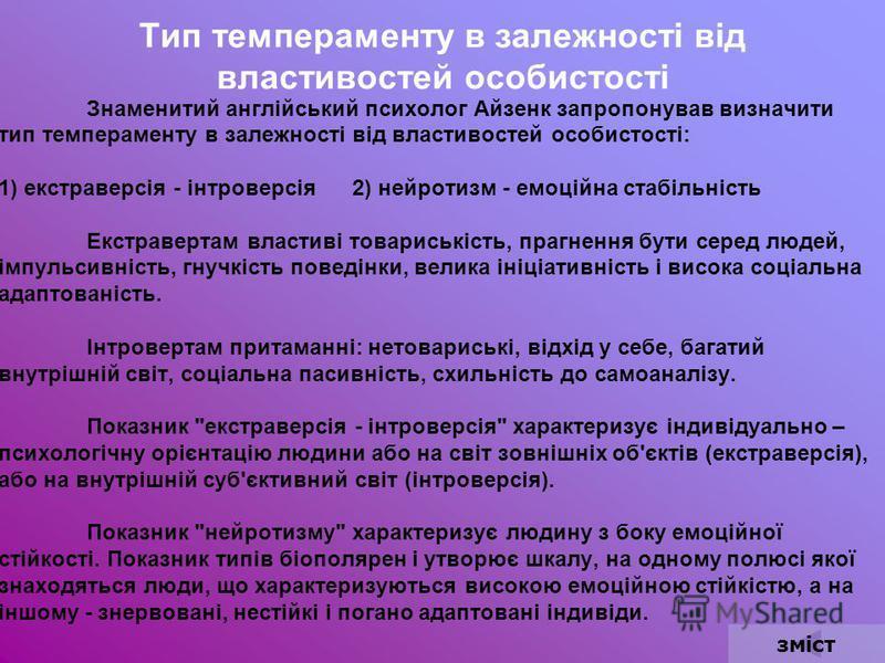 Тип темпераменту в залежності від властивостей особистості Знаменитий англійський психолог Айзенк запропонував визначити тип темпераменту в залежності від властивостей особистості: 1) екстраверсія - інтроверсія 2) нейротизм - емоційна стабільність Ек