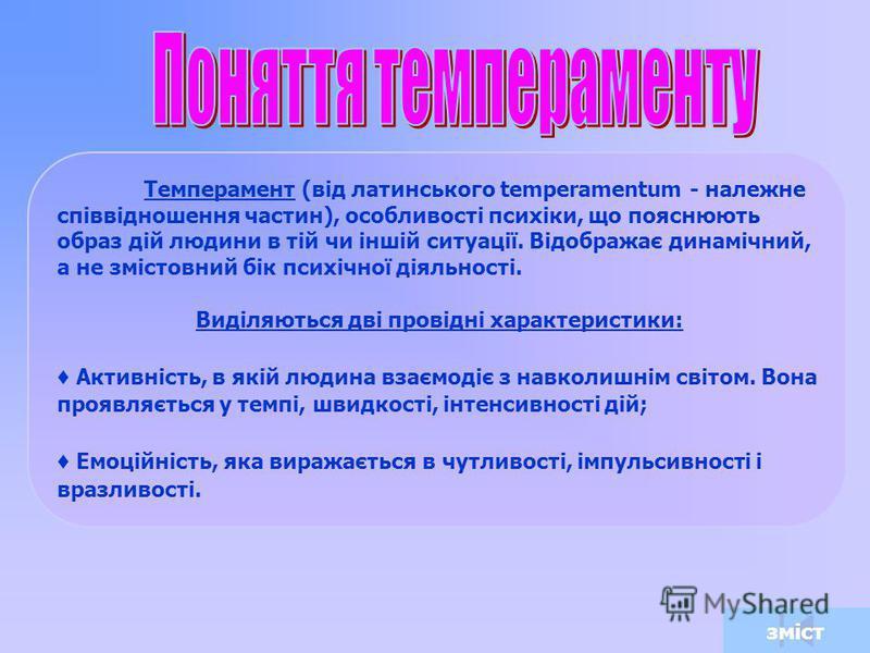 Темперамент (від латинського temperamentum - належне співвідношення частин), особливості психіки, що пояснюють образ дій людини в тій чи іншій ситуації. Відображає динамічний, а не змістовний бік психічної діяльності. Виділяються дві провідні характе