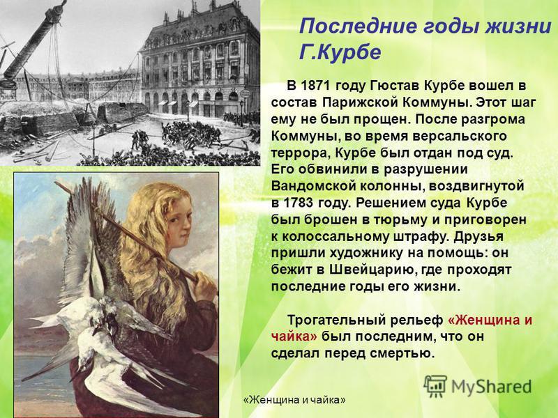 Последние годы жизни Г.Курбе В 1871 году Гюстав Курбе вошел в состав Парижской Коммуны. Этот шаг ему не был прощен. После разгрома Коммуны, во время версальского террора, Курбе был отдан под суд. Его обвинили в разрушении Вандомской колонны, воздвигн