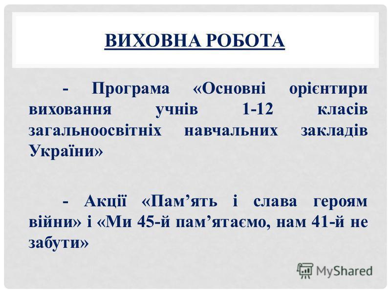 ВИХОВНА РОБОТА - Програма «Основні орієнтири виховання учнів 1-12 класів загальноосвітніх навчальних закладів України» - Акції «Память і слава героям війни» і «Ми 45-й памятаємо, нам 41-й не забути»
