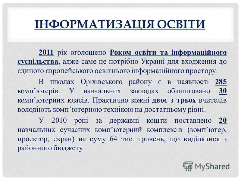 ІНФОРМАТИЗАЦІЯ ОСВІТИ 2011 рік оголошено Роком освіти та інформаційного суспільства, адже саме це потрібно Україні для входження до єдиного європейського освітнього інформаційного простору. В школах Оріхівського району є в наявності 285 компютерів. У