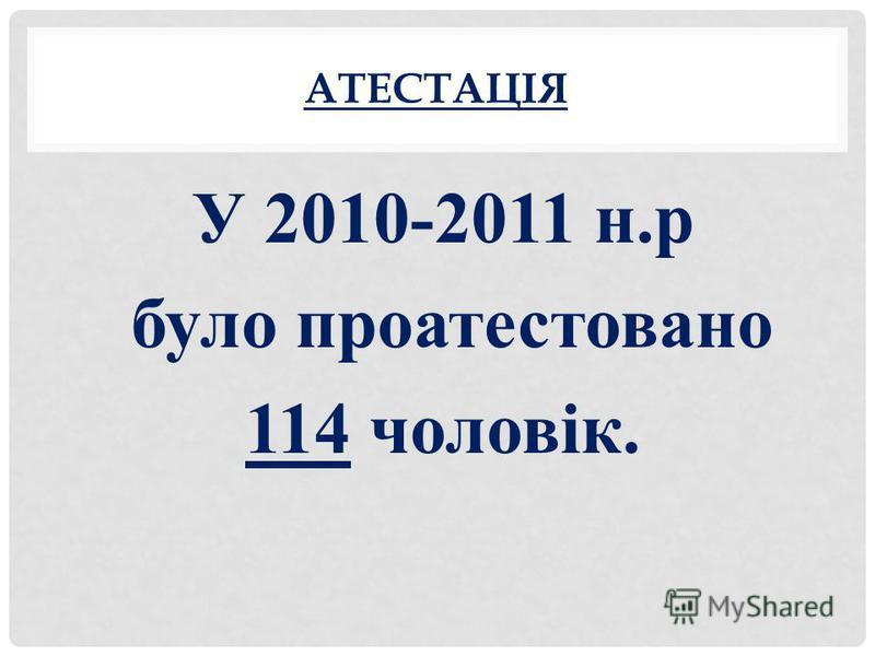 АТЕСТАЦІЯ У 2010-2011 н.р було проатестовано 114 чоловік.