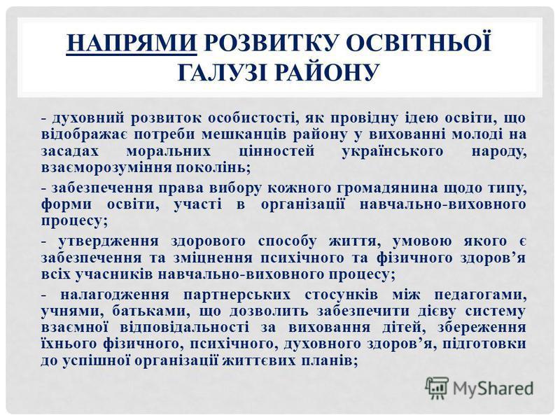 НАПРЯМИ РОЗВИТКУ ОСВІТНЬОЇ ГАЛУЗІ РАЙОНУ - духовний розвиток особистості, як провідну ідею освіти, що відображає потреби мешканців району у вихованні молоді на засадах моральних цінностей українського народу, взаєморозуміння поколінь; - забезпечення