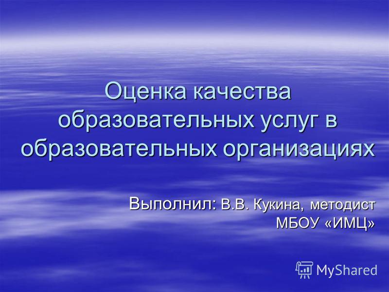 Оценка качества образовательных услуг в образовательных организациях Выполнил: В.В. Кукина, методист МБОУ «ИМЦ»