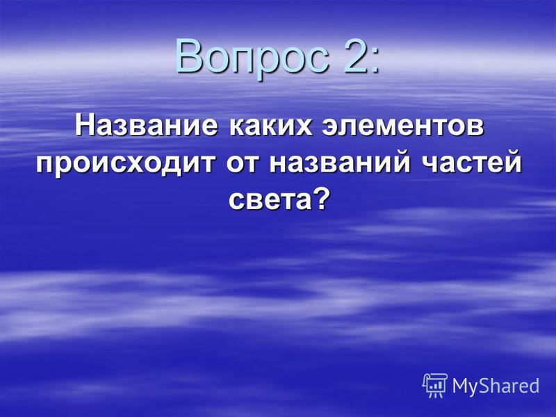 Вопрос 2: Название каких элементов происходит от названий частей света?