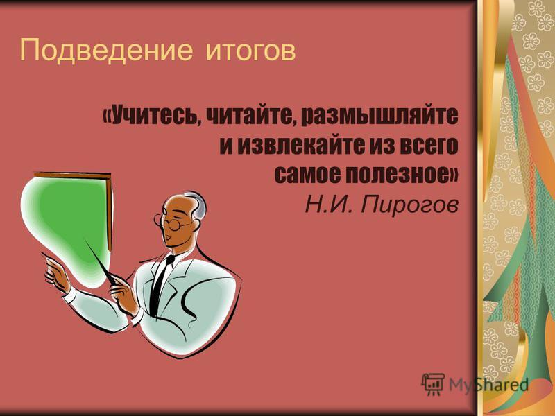 Подведение итогов «Учитесь, читайте, размышляйте и извлекайте из всего самое полезное» Н.И. Пирогов