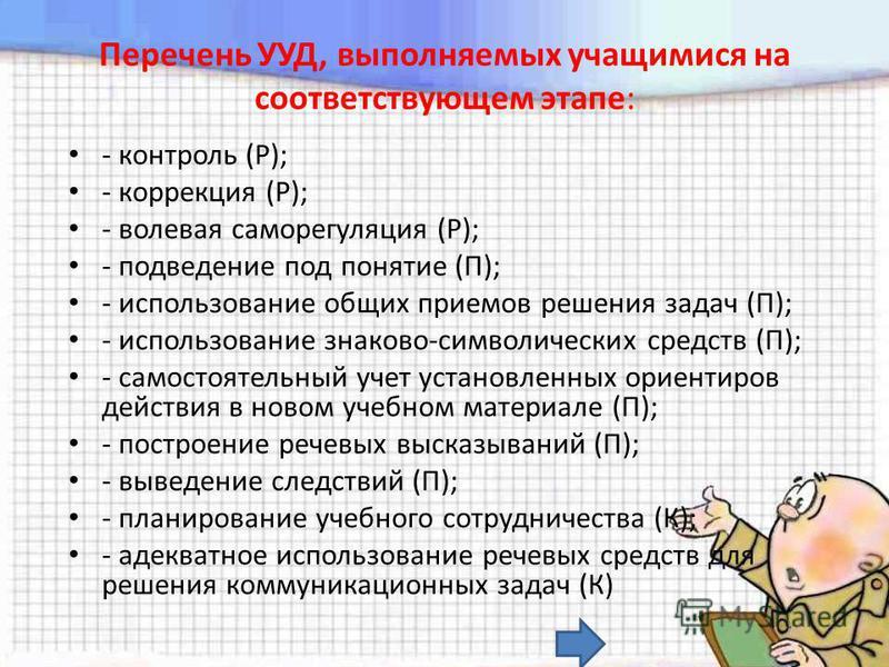 Перечень УУД, выполняемых учащимися на соответствующем этапе: - контроль (Р); - коррекция (Р); - волевая саморегуляция (Р); - подведение под понятие (П); - использование общих приемов решения задач (П); - использование знаково-символических средств (