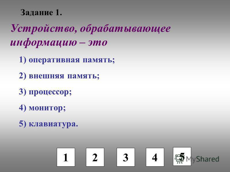 Задание 1. 1 2 3 4 5 Устройство, обрабатывающее информацию – это 1) оперативная память; 2) внешняя память; 3) процессор; 4) монитор; 5) клавиатура.