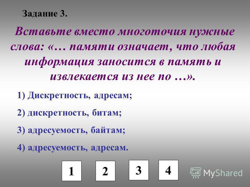 Задание 3. 1 2 3 4 Вставьте вместо многоточия нужные слова: «… памяти означает, что любая информация заносится в память и извлекается из нее по …». 1) Дискретность, адресам; 2) дискретность, битам; 3) адресуемость, байтам; 4) адресуемость, адресам.