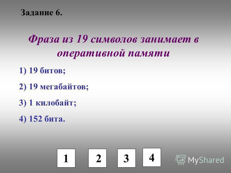 Задание 6. 1 2 3 4 Фраза из 19 символов занимает в оперативной памяти 1) 19 битов; 2) 19 мегабайтов; 3) 1 килобайт; 4) 152 бита.
