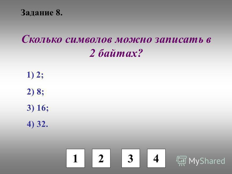 Задание 8. 1 2 3 4 Сколько символов можно записать в 2 байтах? 1) 2; 2) 8; 3) 16; 4) 32.