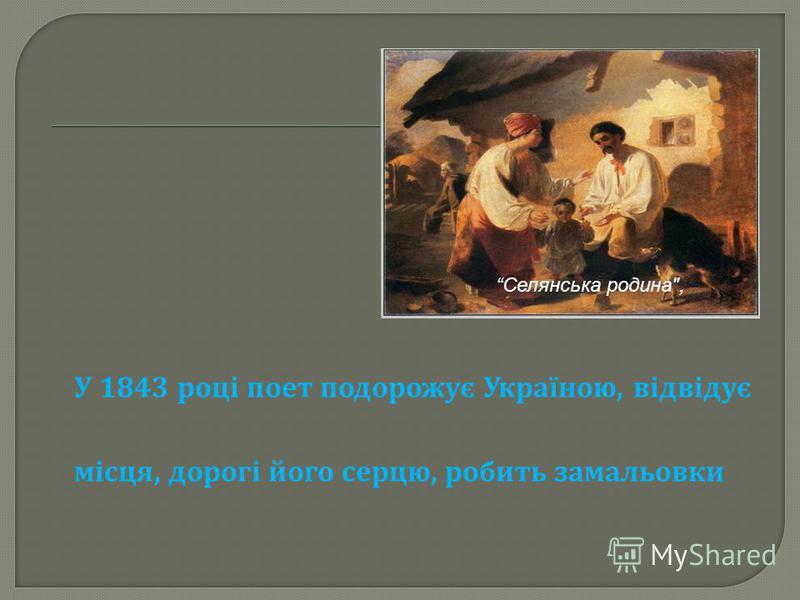 У 1843 році поет подорожує Україною, відвідує місця, дорогі його серцю, робить замальовки Селянська родина,