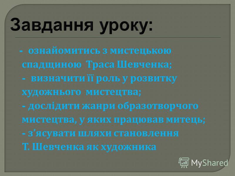 - ознайомитись з мистецькою спадщиною Траса Шевченка ; - визначити її роль у розвитку художнього мистецтва ; - дослідити жанри образотворчого мистецтва, у яких працював митець ; - з ясувати шляхи становлення Т. Шевченка як художника