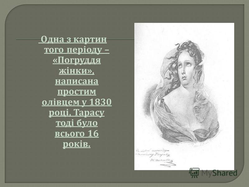 О дна з к артин того п еріоду – « Погруддя жінки », написана простим олівцем у 1830 році, Т арасу тоді б уло всього 16 років.